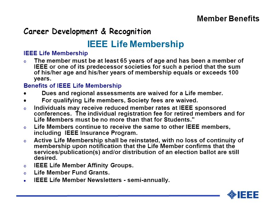 Member Benefits Career Development & Recognition IEEE Life Membership The member must be at least 65 years of age and has been a member of IEEE or one of its predecessor societies for such a period that the sum of his/her age and his/her years of membership equals or exceeds 100 years.