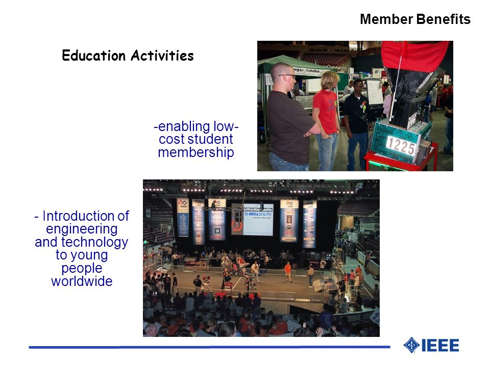 Member Benefits - Introduction of engineering and technology to young people worldwide Education Activities -enabling low- cost student membership