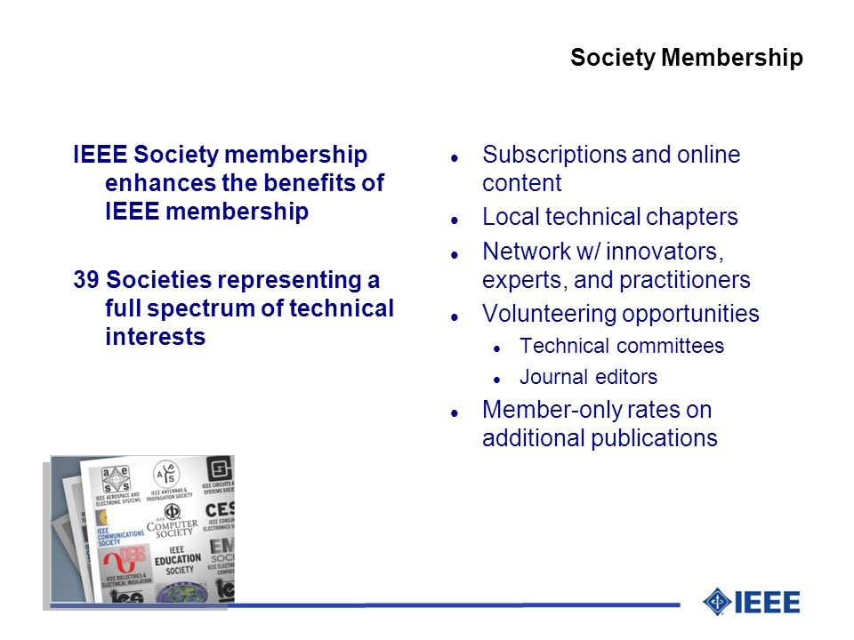 IEEE Society membership enhances the benefits of IEEE membership 39 Societies representing a full spectrum of technical interests Society Membership l Subscriptions and online content l Local technical chapters l Network w/ innovators, experts, and practitioners l Volunteering opportunities l Technical committees l Journal editors l Member-only rates on additional publications
