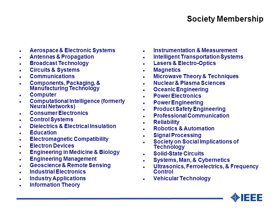 l Instrumentation & Measurement l Intelligent Transportation Systems l Lasers & Electro-Optics l Magnetics l Microwave Theory & Techniques l Nuclear & Plasma Sciences l Oceanic Engineering l Power Electronics l Power Engineering l Product Safety Engineering l Professional Communication l Reliability l Robotics & Automation l Signal Processing l Society on Social Implications of Technology l Solid-State Circuits l Systems, Man, & Cybernetics l Ultrasonics, Ferroelectrics, & Frequency Control l Vehicular Technology Society Membership l Aerospace & Electronic Systems l Antennas & Propagation l Broadcast Technology l Circuits & Systems l Communications l Components, Packaging, & Manufacturing Technology l Computer l Computational Intelligence (formerly Neural Networks) l Consumer Electronics l Control Systems l Dielectrics & Electrical Insulation l Education l Electromagnetic Compatibility l Electron Devices l Engineering in Medicine & Biology l Engineering Management l Geoscience & Remote Sensing l Industrial Electronics l Industry Applications l Information Theory