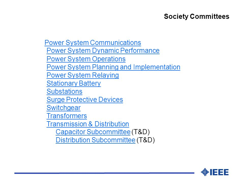 Society Committees Power System Communications Power System Dynamic Performance Power System Operations Power System Planning and Implementation Power System Relaying Stationary Battery Substations Surge Protective Devices Switchgear Transformers Transmission & Distribution Capacitor Subcommittee (T&D) Distribution Subcommittee (T&D)Power System CommunicationsPower System Dynamic PerformancePower System OperationsPower System Planning and ImplementationPower System RelayingStationary BatterySubstationsSurge Protective DevicesSwitchgearTransformersTransmission & DistributionCapacitor SubcommitteeDistribution Subcommittee