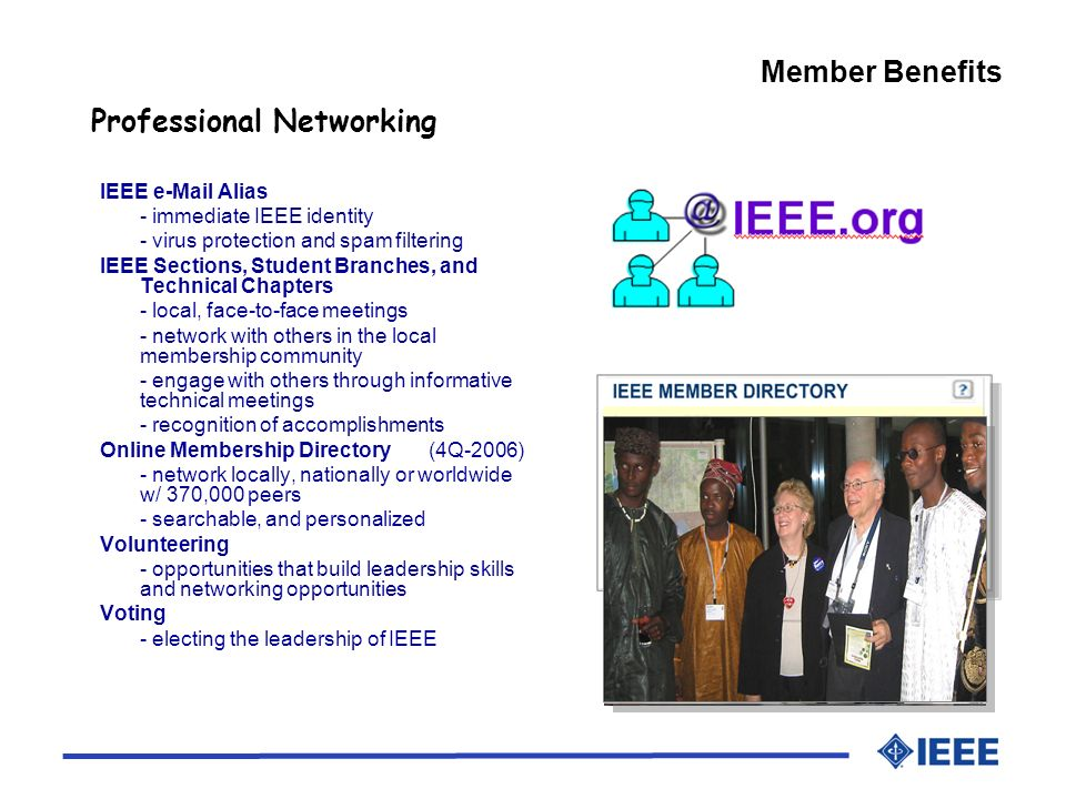 IEEE  Alias - immediate IEEE identity - virus protection and spam filtering IEEE Sections, Student Branches, and Technical Chapters - local, face-to-face meetings - network with others in the local membership community - engage with others through informative technical meetings - recognition of accomplishments Online Membership Directory (4Q-2006) - network locally, nationally or worldwide w/ 370,000 peers - searchable, and personalized Volunteering - opportunities that build leadership skills and networking opportunities Voting - electing the leadership of IEEE Professional Networking Member Benefits