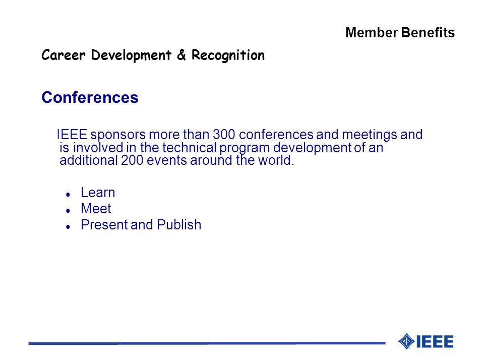 Member Benefits Career Development & Recognition Conferences IEEE sponsors more than 300 conferences and meetings and is involved in the technical program development of an additional 200 events around the world.