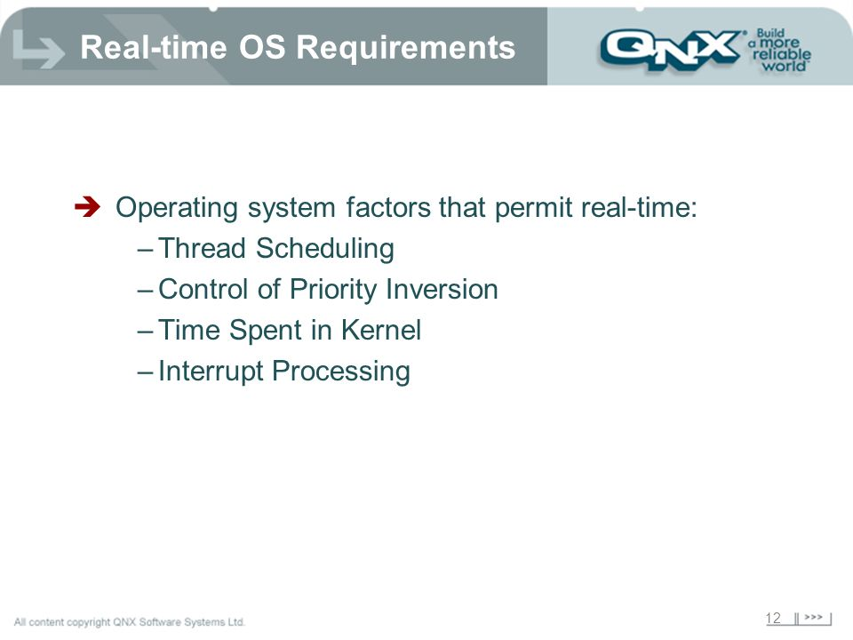 12 Real-time OS Requirements Operating system factors that permit real-time: –Thread Scheduling –Control of Priority Inversion –Time Spent in Kernel –Interrupt Processing