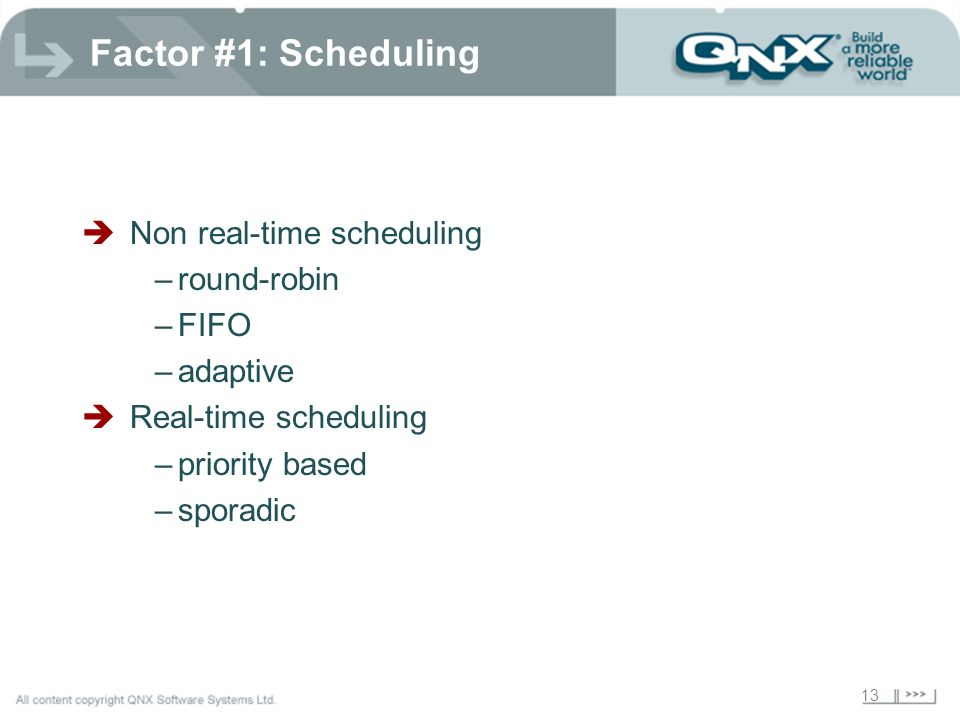 13 Factor #1: Scheduling Non real-time scheduling –round-robin –FIFO –adaptive Real-time scheduling –priority based –sporadic