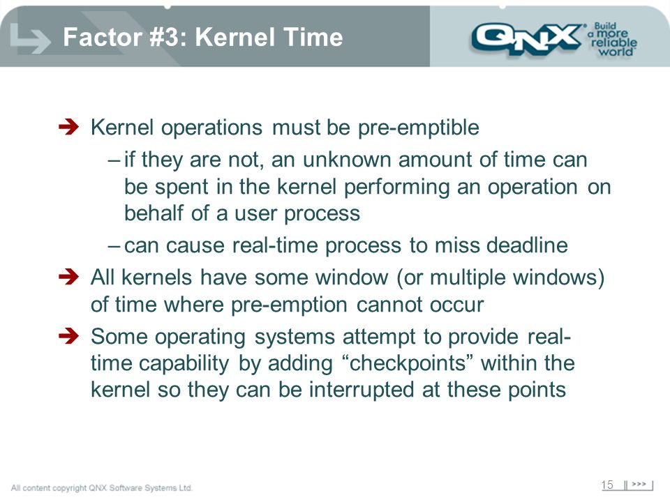 15 Factor #3: Kernel Time Kernel operations must be pre-emptible –if they are not, an unknown amount of time can be spent in the kernel performing an operation on behalf of a user process –can cause real-time process to miss deadline All kernels have some window (or multiple windows) of time where pre-emption cannot occur Some operating systems attempt to provide real- time capability by adding checkpoints within the kernel so they can be interrupted at these points
