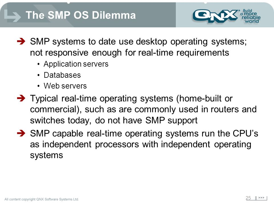 25 The SMP OS Dilemma SMP systems to date use desktop operating systems; not responsive enough for real-time requirements Application servers Databases Web servers Typical real-time operating systems (home-built or commercial), such as are commonly used in routers and switches today, do not have SMP support SMP capable real-time operating systems run the CPUs as independent processors with independent operating systems