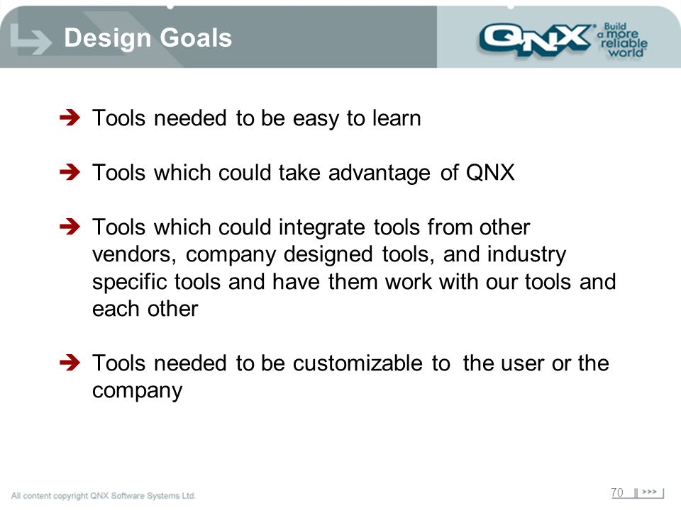 70 Design Goals Tools needed to be easy to learn Tools which could take advantage of QNX Tools which could integrate tools from other vendors, company designed tools, and industry specific tools and have them work with our tools and each other Tools needed to be customizable to the user or the company