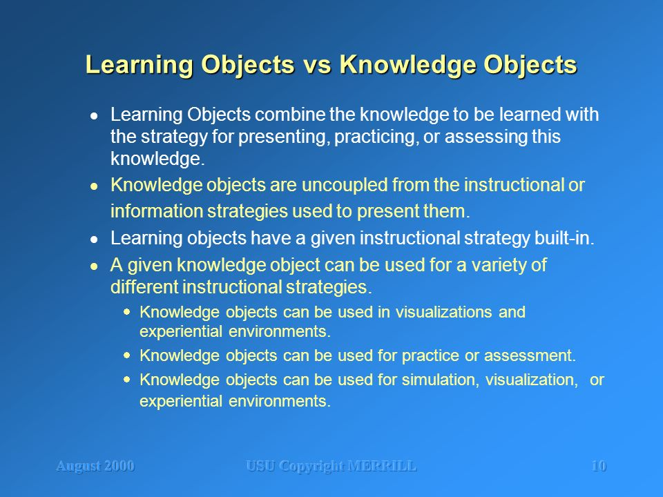 August 2000USU Copyright MERRILL10 Learning Objects vs Knowledge Objects Learning Objects combine the knowledge to be learned with the strategy for pr
