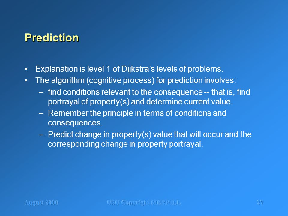 August 2000USU Copyright MERRILL27 Prediction Explanation is level 1 of Dijkstras levels of problems. The algorithm (cognitive process) for prediction