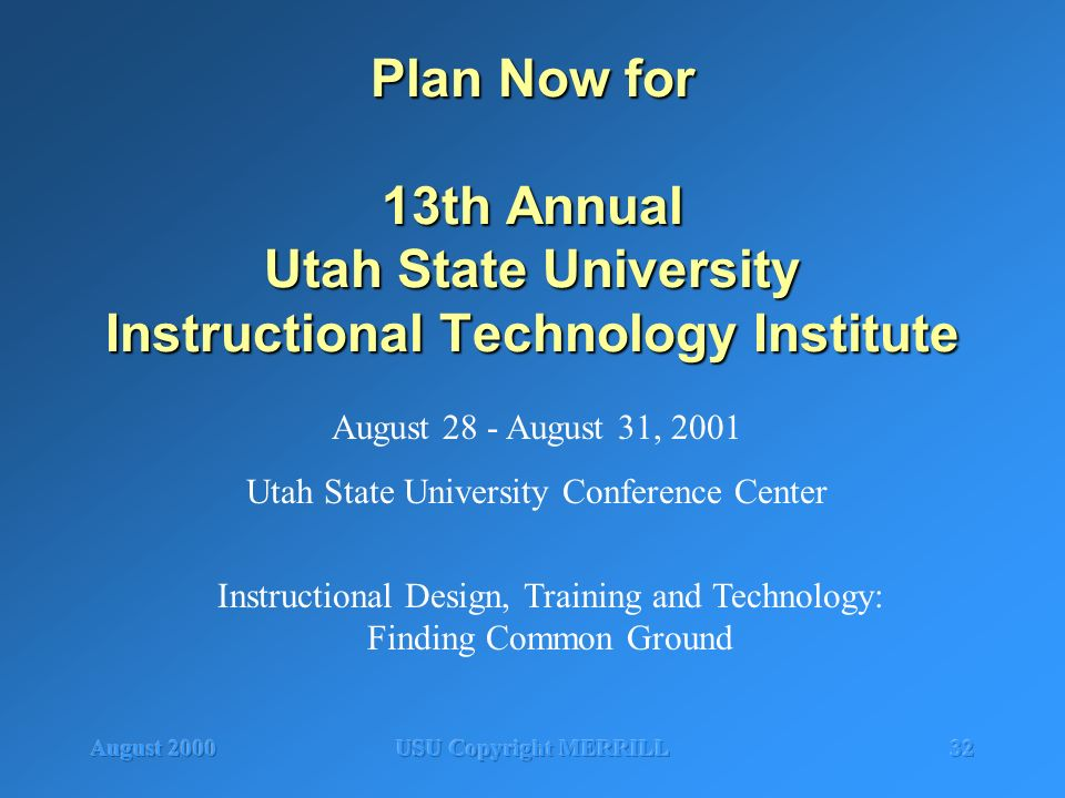 August 2000USU Copyright MERRILL32 Plan Now for 13th Annual Utah State University Instructional Technology Institute August 28 - August 31, 2001 Utah