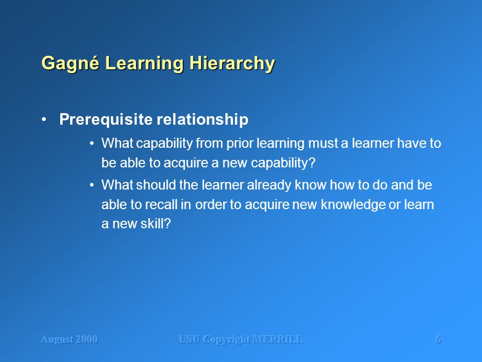 August 2000USU Copyright MERRILL6 Gagné Learning Hierarchy Prerequisite relationship What capability from prior learning must a learner have to be abl