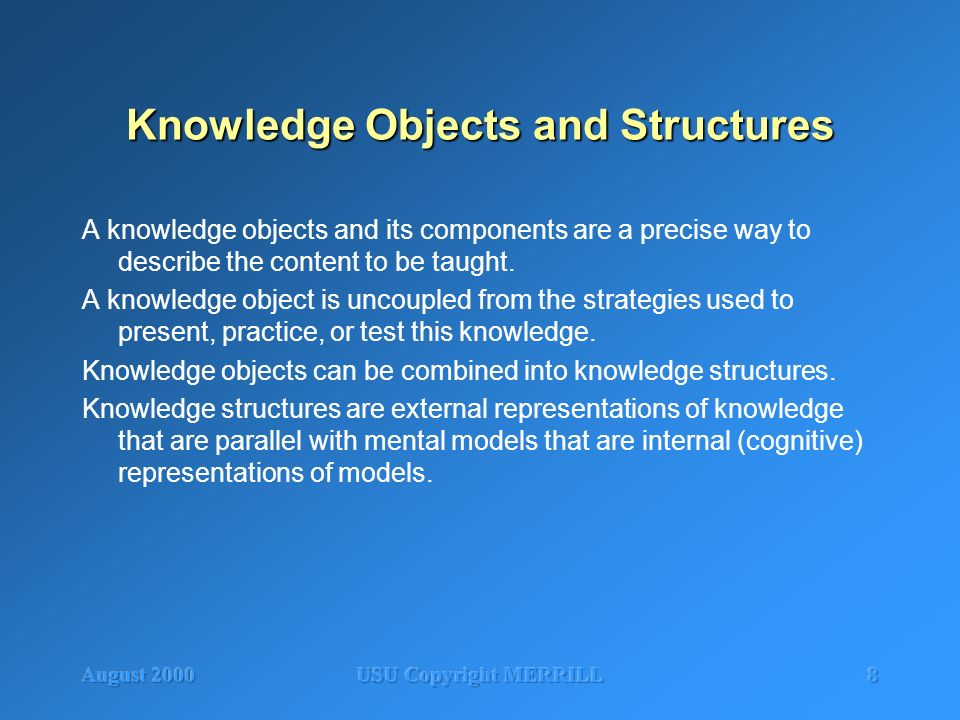 August 2000USU Copyright MERRILL8 Knowledge Objects and Structures A knowledge objects and its components are a precise way to describe the content to