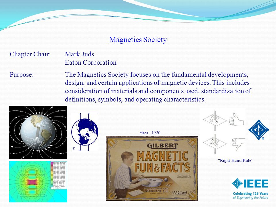 Magnetics Society Chapter Chair:Mark Juds Eaton Corporation Purpose: The Magnetics Society focuses on the fundamental developments, design, and certain applications of magnetic devices.