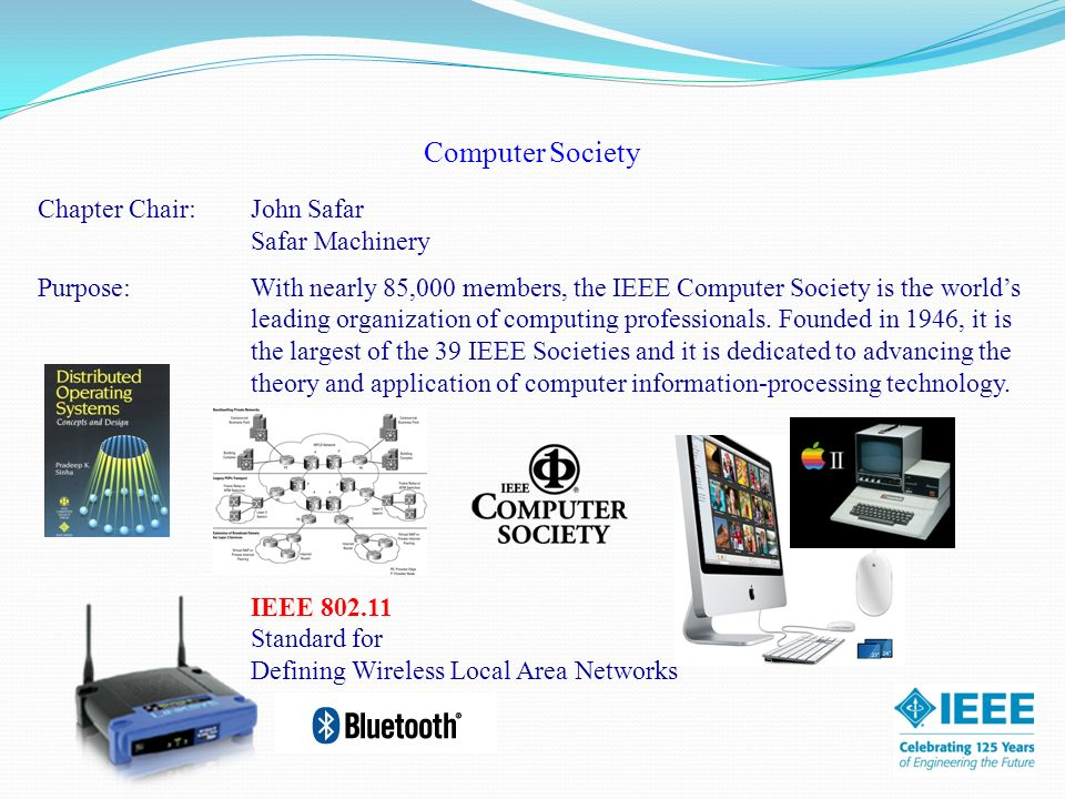 Computer Society Chapter Chair:John Safar Safar Machinery Purpose: With nearly 85,000 members, the IEEE Computer Society is the worlds leading organization of computing professionals.