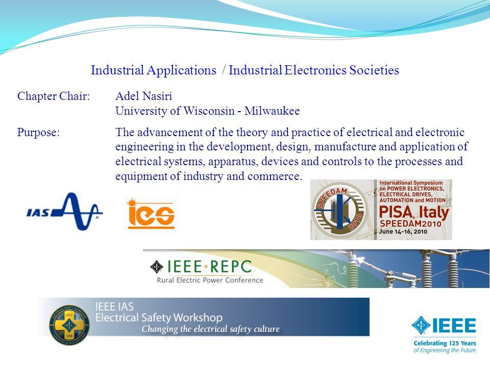 Industrial Applications / Industrial Electronics Societies Chapter Chair:Adel Nasiri University of Wisconsin - Milwaukee Purpose: The advancement of the theory and practice of electrical and electronic engineering in the development, design, manufacture and application of electrical systems, apparatus, devices and controls to the processes and equipment of industry and commerce.