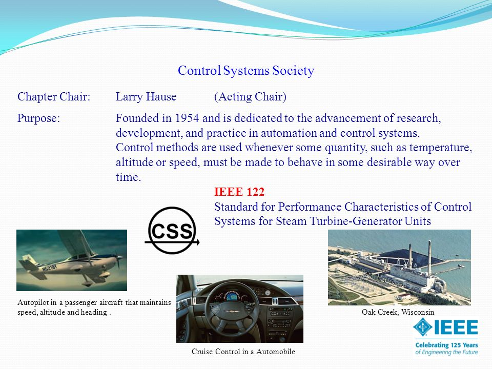 Control Systems Society Chapter Chair:Larry Hause(Acting Chair) Purpose: Founded in 1954 and is dedicated to the advancement of research, development, and practice in automation and control systems.