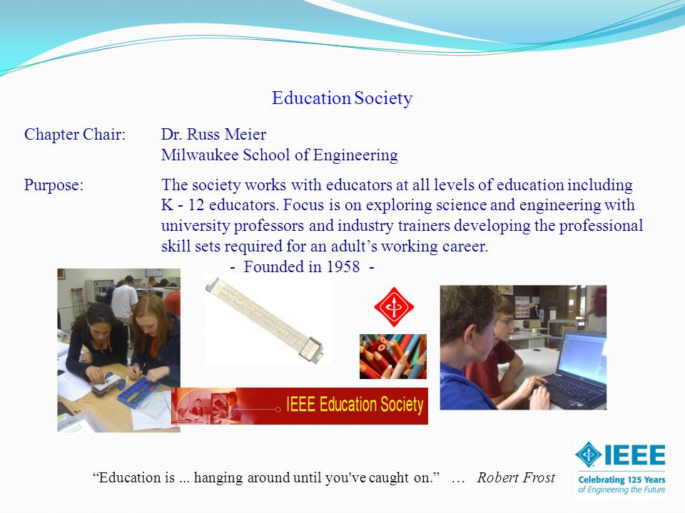 Education Society Chapter Chair:Dr. Russ Meier Milwaukee School of Engineering Purpose: The society works with educators at all levels of education in