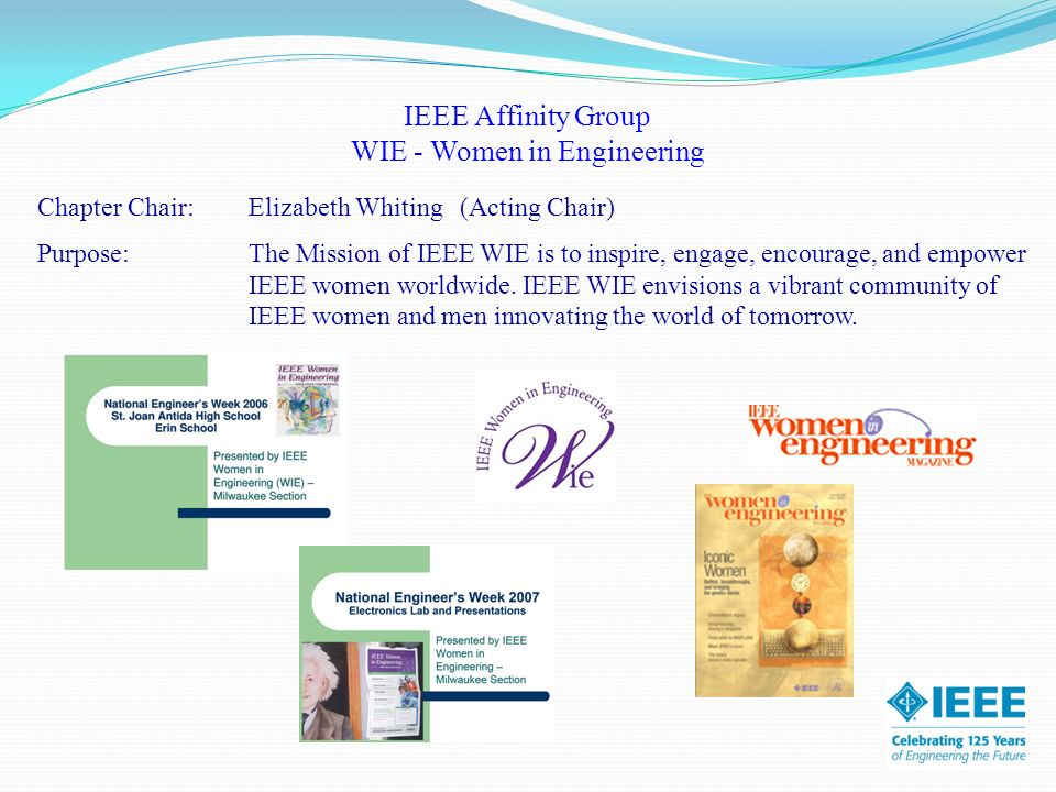 IEEE Affinity Group WIE - Women in Engineering Chapter Chair:Elizabeth Whiting(Acting Chair) Purpose: The Mission of IEEE WIE is to inspire, engage, encourage, and empower IEEE women worldwide.