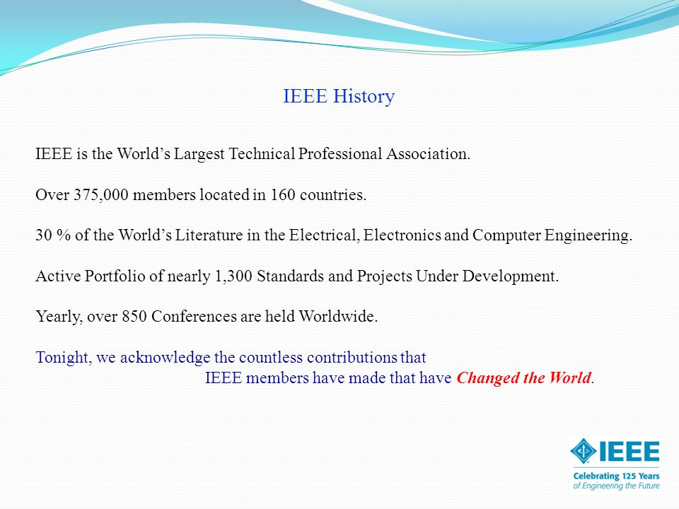 IEEE History IEEE is the Worlds Largest Technical Professional Association. Over 375,000 members located in 160 countries. 30 % of the Worlds Literatu