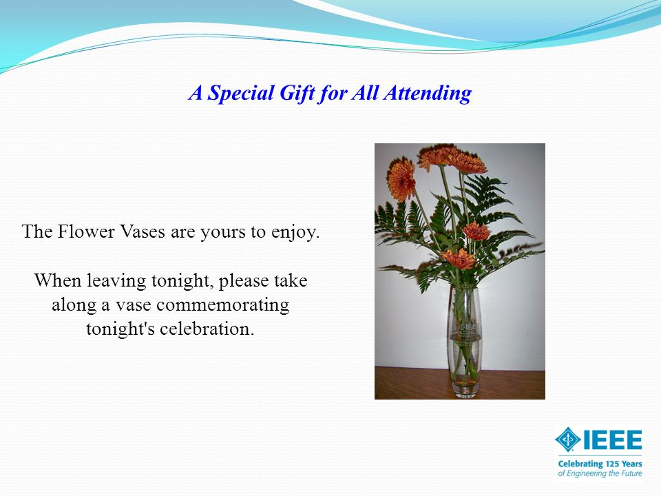 A Special Gift for All Attending The Flower Vases are yours to enjoy. When leaving tonight, please take along a vase commemorating tonight's celebrati