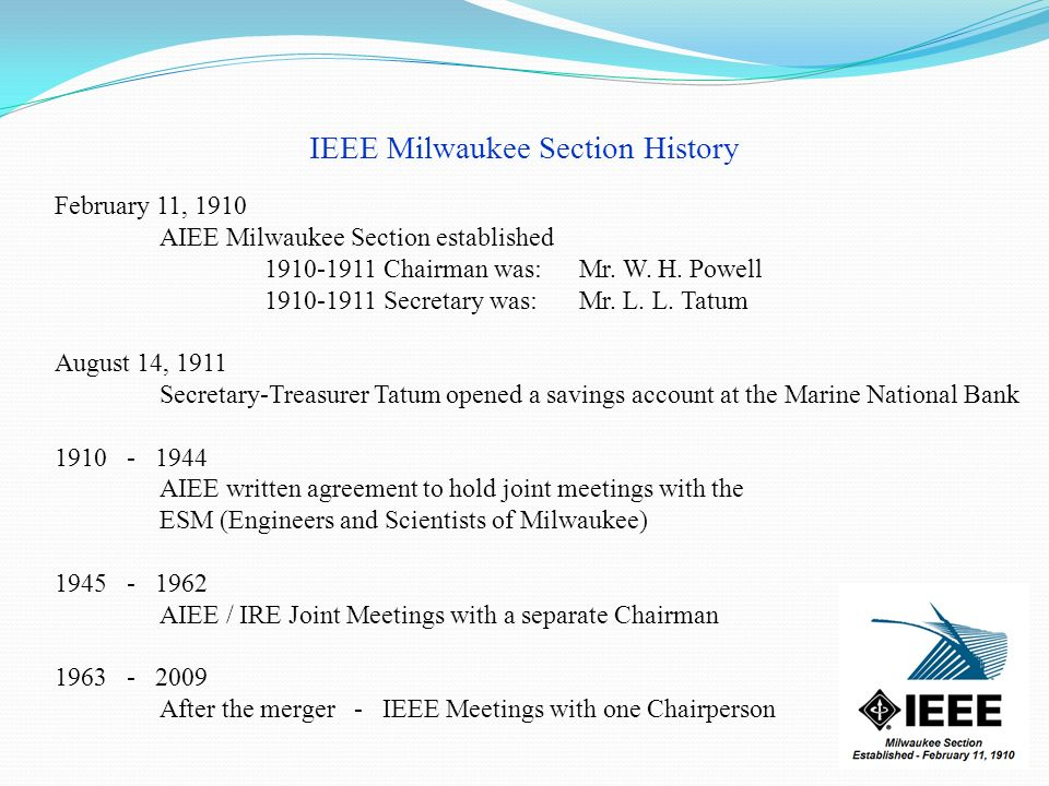 IEEE Milwaukee Section History February 11, 1910 AIEE Milwaukee Section established 1910-1911 Chairman was:Mr. W. H. Powell 1910-1911 Secretary was:Mr