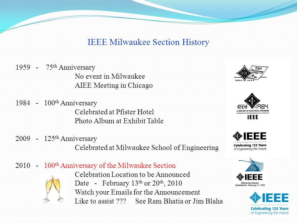 IEEE Milwaukee Section History 1959 - 75 th Anniversary No event in Milwaukee AIEE Meeting in Chicago 1984 - 100 th Anniversary Celebrated at Pfister Hotel Photo Album at Exhibit Table 2009 - 125 th Anniversary Celebrated at Milwaukee School of Engineering 2010 - 100 th Anniversary of the Milwaukee Section Celebration Location to be Announced Date - February 13 th or 20 th, 2010 Watch your Emails for the Announcement Like to assist .