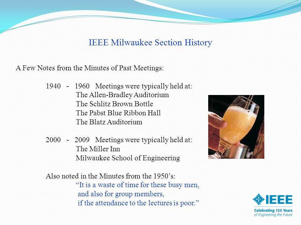 IEEE Milwaukee Section History A Few Notes from the Minutes of Past Meetings: Note - Gender was Exclusive in 1940s - Inclusive in 2009 From the Minutes: A member who has developed a new technical idea can present it among men who have a sufficiently good background to offer constructive criticism.
