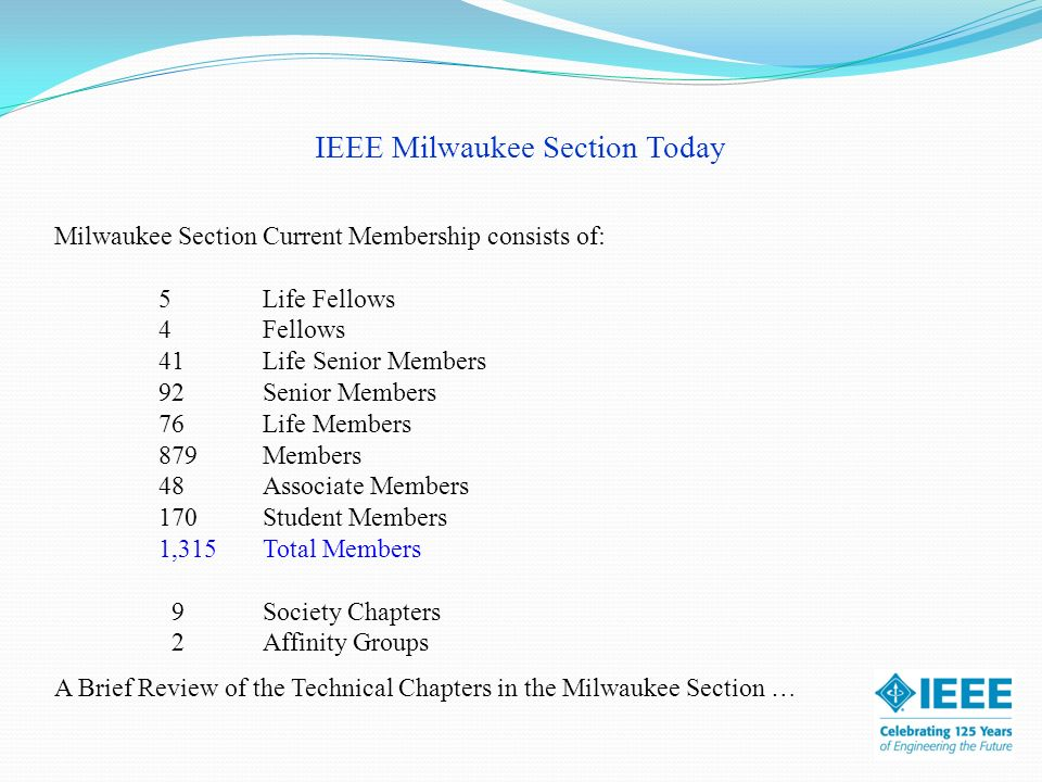 IEEE Milwaukee Section Today Milwaukee Section Current Membership consists of: 5Life Fellows 4Fellows 41Life Senior Members 92Senior Members 76Life Members 879Members 48Associate Members 170Student Members 1,315 Total Members 9Society Chapters 2Affinity Groups A Brief Review of the Technical Chapters in the Milwaukee Section …