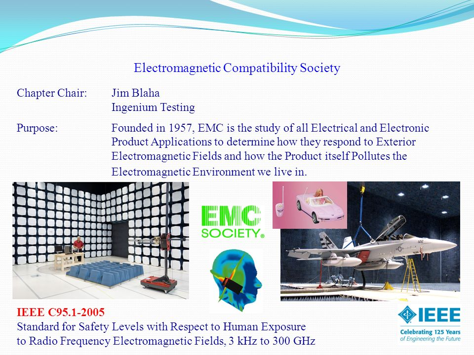 Electromagnetic Compatibility Society Chapter Chair:Jim Blaha Ingenium Testing Purpose: Founded in 1957, EMC is the study of all Electrical and Electronic Product Applications to determine how they respond to Exterior Electromagnetic Fields and how the Product itself Pollutes the Electromagnetic Environment we live in.