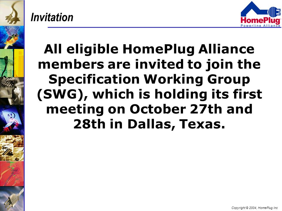Copyright © 2004, HomePlug Inc Invitation All eligible HomePlug Alliance members are invited to join the Specification Working Group (SWG), which is h
