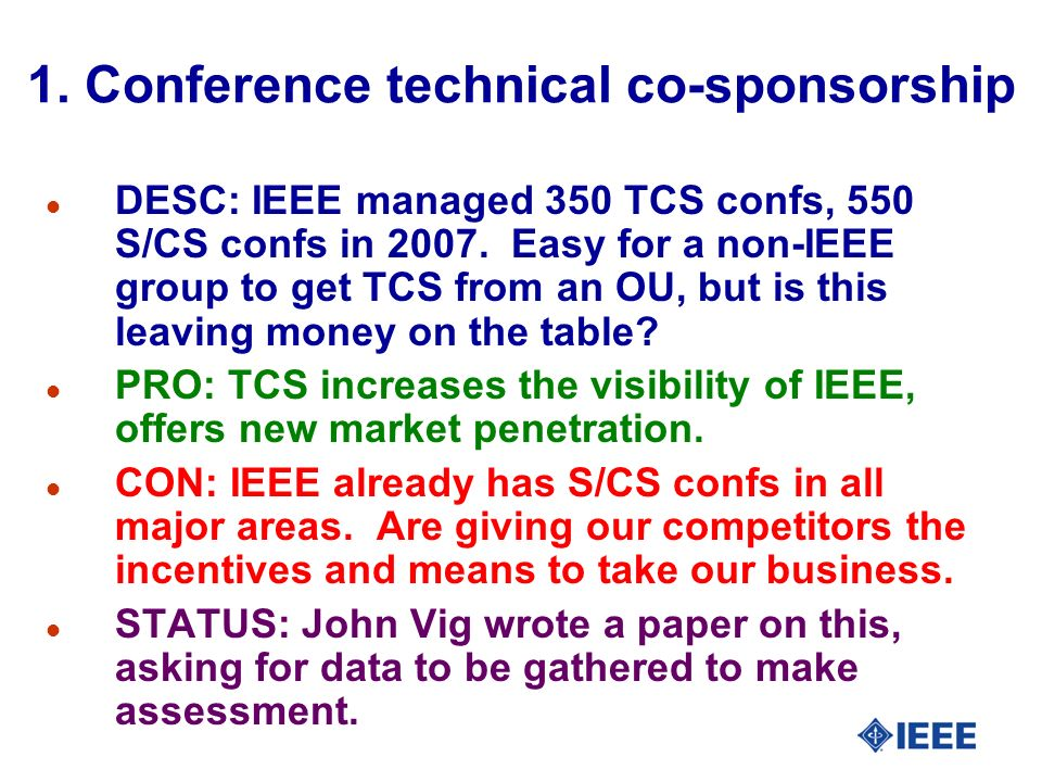 1. Conference technical co-sponsorship l DESC: IEEE managed 350 TCS confs, 550 S/CS confs in 2007. Easy for a non-IEEE group to get TCS from an OU, bu
