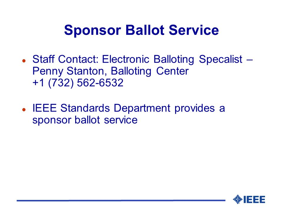 Sponsor Ballot Service l Staff Contact: Electronic Balloting Specalist – Penny Stanton, Balloting Center +1 (732) 562-6532 l IEEE Standards Department provides a sponsor ballot service