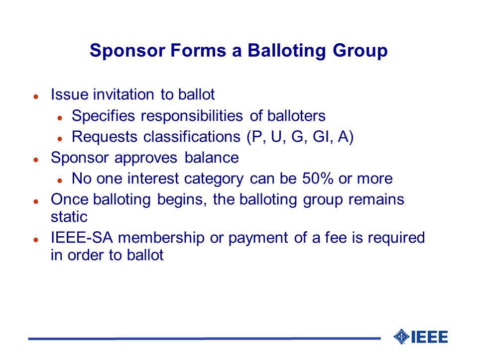 Sponsor Forms a Balloting Group l Issue invitation to ballot l Specifies responsibilities of balloters l Requests classifications (P, U, G, GI, A) l Sponsor approves balance l No one interest category can be 50% or more l Once balloting begins, the balloting group remains static l IEEE-SA membership or payment of a fee is required in order to ballot
