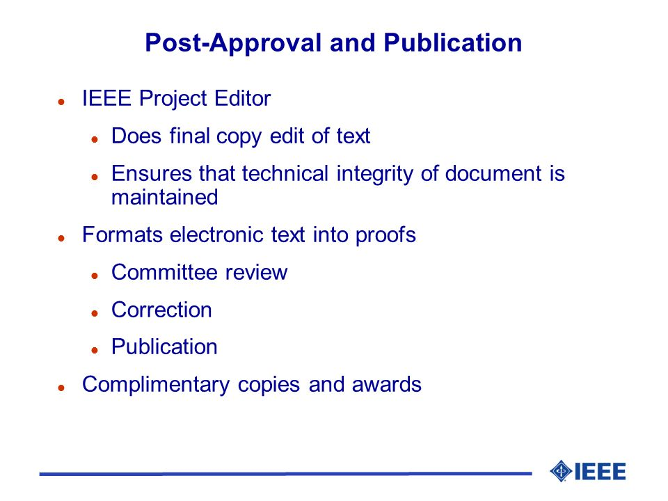 l IEEE Project Editor l Does final copy edit of text l Ensures that technical integrity of document is maintained l Formats electronic text into proofs l Committee review l Correction l Publication l Complimentary copies and awards