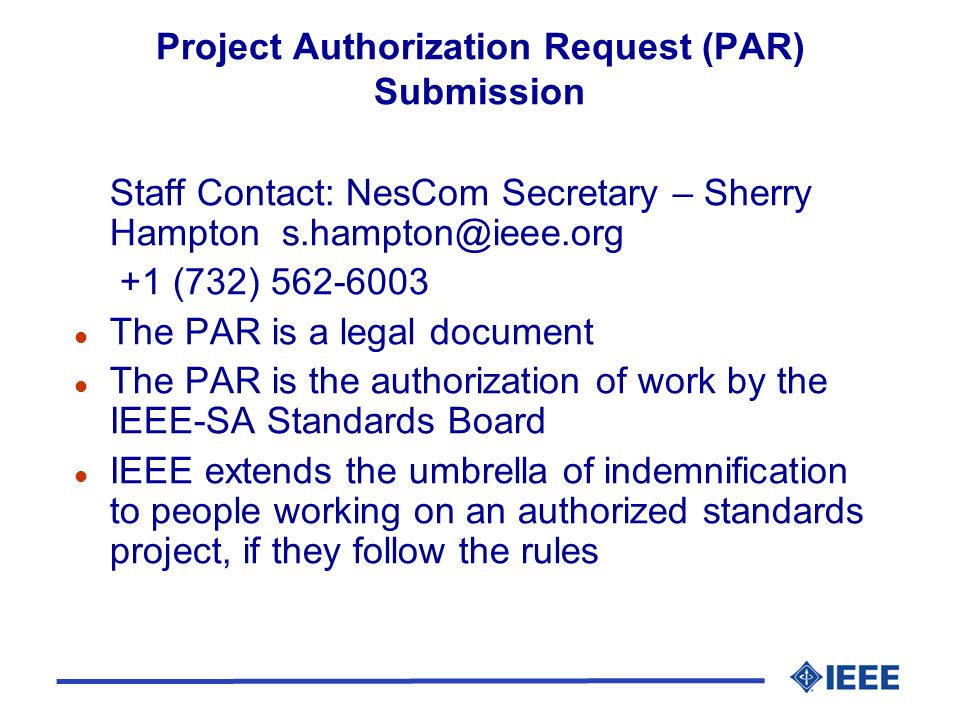 Project Authorization Request (PAR) Submission Staff Contact: NesCom Secretary – Sherry Hampton s.hampton@ieee.org +1 (732) 562-6003 l The PAR is a legal document l The PAR is the authorization of work by the IEEE-SA Standards Board l IEEE extends the umbrella of indemnification to people working on an authorized standards project, if they follow the rules