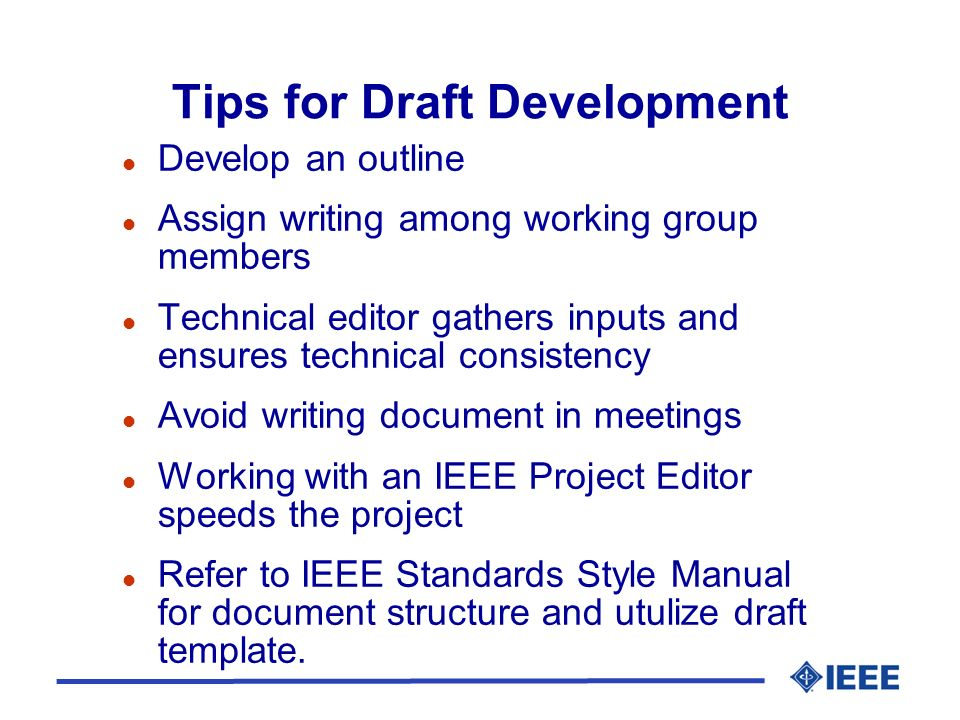 Tips for Draft Development l Develop an outline l Assign writing among working group members l Technical editor gathers inputs and ensures technical consistency l Avoid writing document in meetings l Working with an IEEE Project Editor speeds the project l Refer to IEEE Standards Style Manual for document structure and utulize draft template.