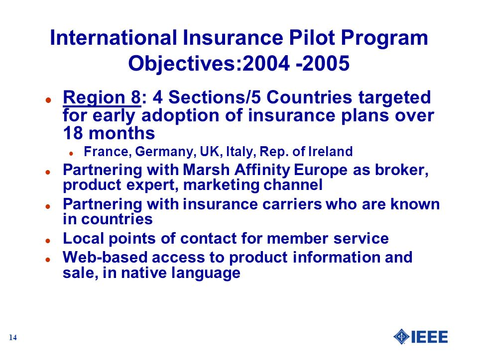 14 International Insurance Pilot Program Objectives:2004 -2005 l Region 8: 4 Sections/5 Countries targeted for early adoption of insurance plans over