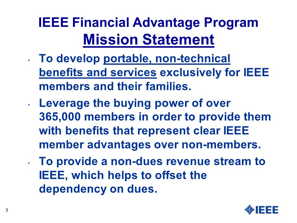3 IEEE Financial Advantage Program Mission Statement To develop portable, non-technical benefits and services exclusively for IEEE members and their f