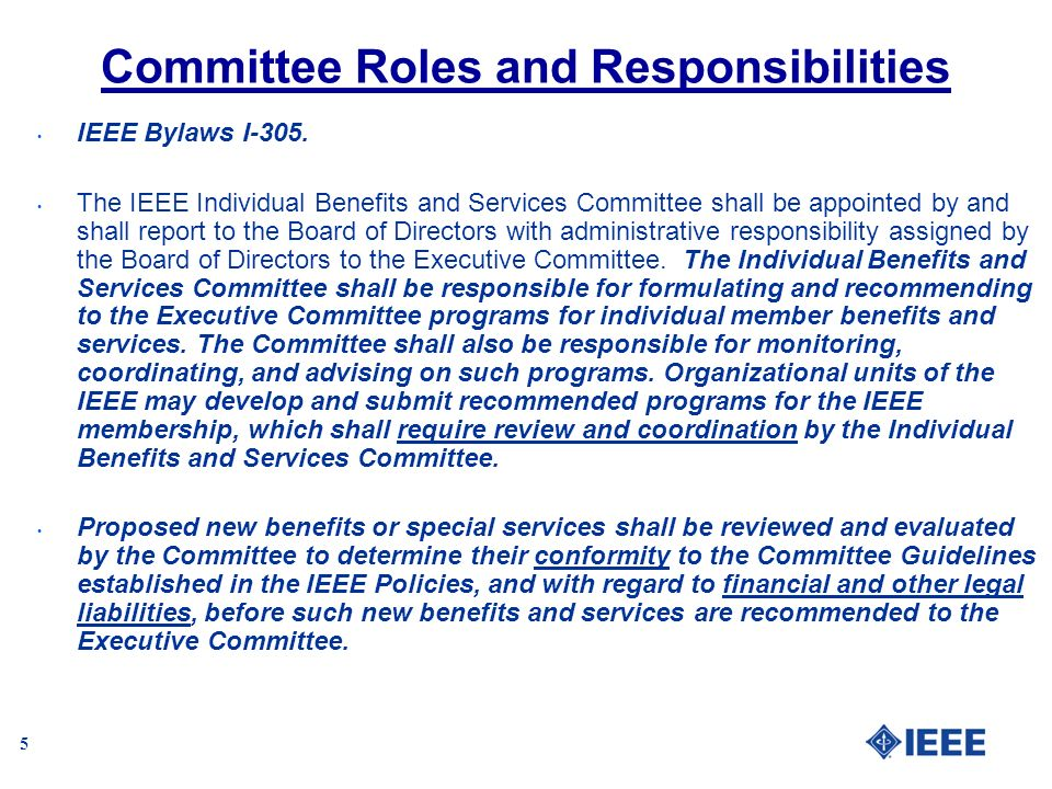 5 Committee Roles and Responsibilities IEEE Bylaws I-305. The IEEE Individual Benefits and Services Committee shall be appointed by and shall report t
