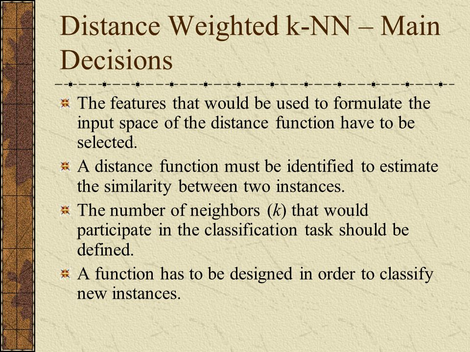 Distance Weighted k-NN – Main Decisions The features that would be used to formulate the input space of the distance function have to be selected.