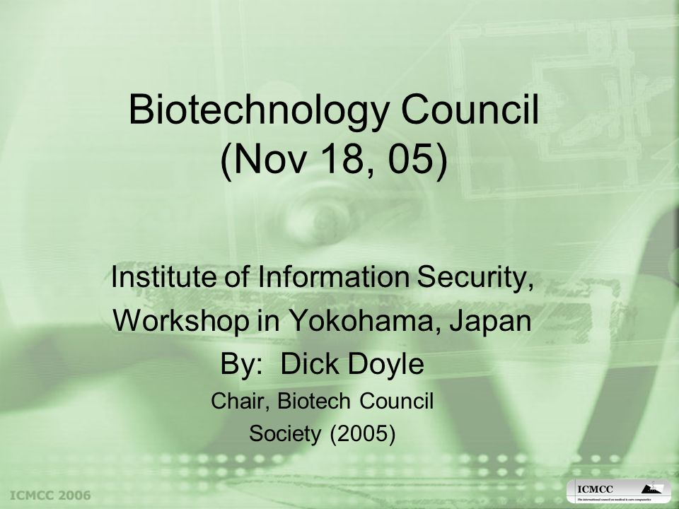 Biotechnology Council (Nov 18, 05) Institute of Information Security, Workshop in Yokohama, Japan By: Dick Doyle Chair, Biotech Council Society (2005)