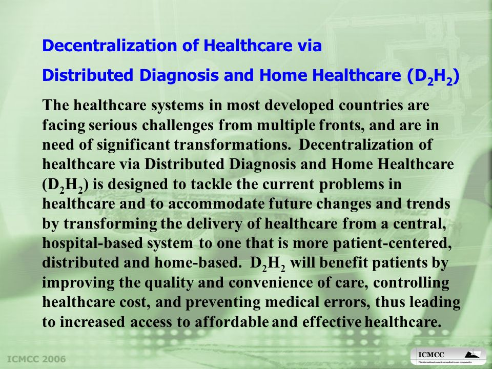Decentralization of Healthcare via Distributed Diagnosis and Home Healthcare (D 2 H 2 ) The healthcare systems in most developed countries are facing serious challenges from multiple fronts, and are in need of significant transformations.
