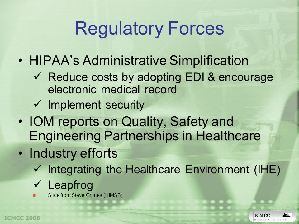 Regulatory Forces HIPAAs Administrative Simplification Reduce costs by adopting EDI & encourage electronic medical record Implement security IOM reports on Quality, Safety and Engineering Partnerships in Healthcare Industry efforts Integrating the Healthcare Environment (IHE) Leapfrog Slide from Steve Grimes (HIMSS)