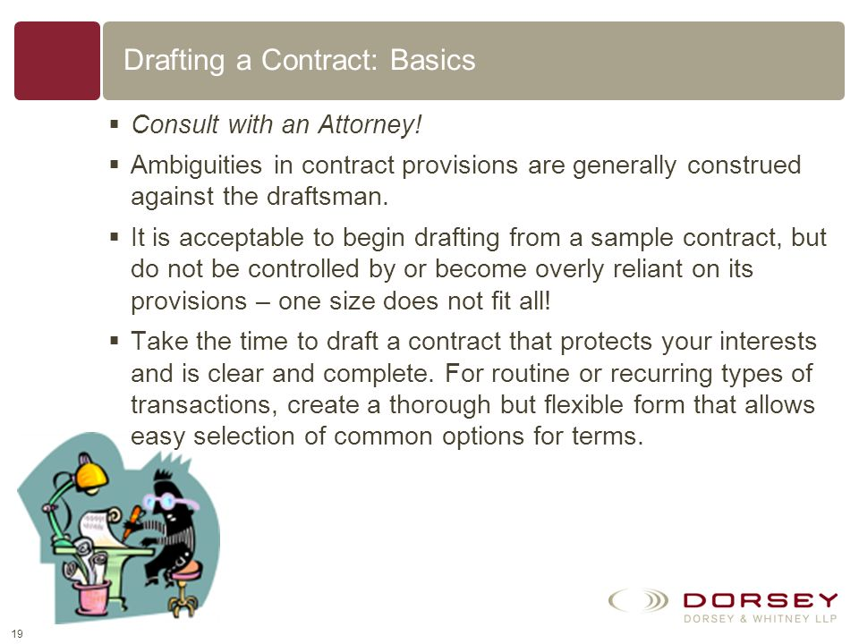 18 Drafting a Contract When given the opportunity, it is generally best to be the party that drafts the contract. Advantages of controlling the draft: