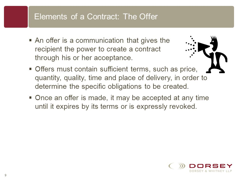 8 Elements of a Contract ElementDescriptionExample An Offer One party must promise to do or refrain from doing some specified thing in the future, con