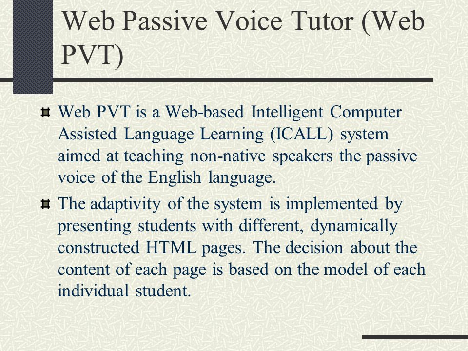 Web Passive Voice Tutor (Web PVT) Web PVT is a Web-based Intelligent Computer Assisted Language Learning (ICALL) system aimed at teaching non-native speakers the passive voice of the English language.