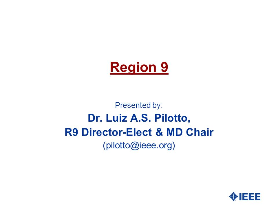 Region 9 Presented by: Dr. Luiz A.S. Pilotto, R9 Director-Elect & MD Chair (pilotto@ieee.org)