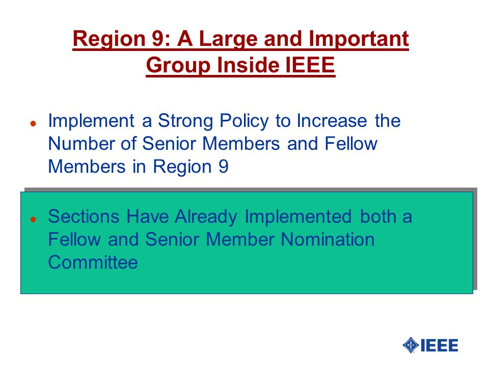 l Implement a Strong Policy to Increase the Number of Senior Members and Fellow Members in Region 9 l Sections Have Already Implemented both a Fellow