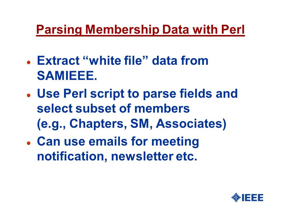 Parsing Membership Data with Perl l Extract white file data from SAMIEEE. l Use Perl script to parse fields and select subset of members (e.g., Chapte